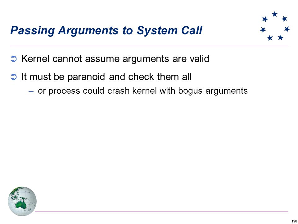196 Passing Arguments to System Call Kernel cannot assume arguments are valid It must be paranoid and check them all –or process could crash kernel wi