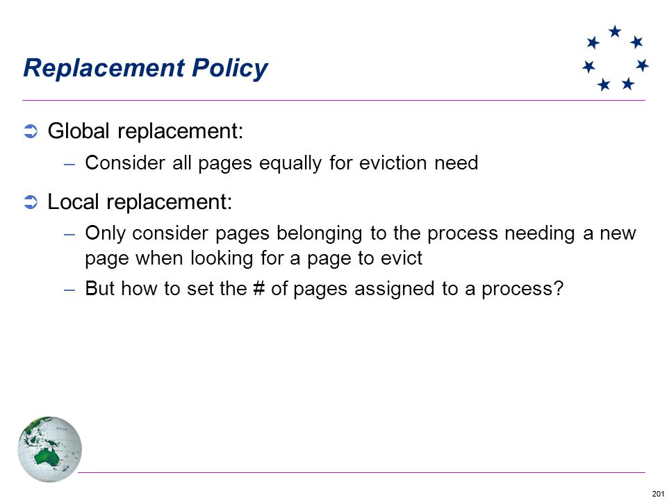 201 Replacement Policy Global replacement: –Consider all pages equally for eviction need Local replacement: –Only consider pages belonging to the process needing a new page when looking for a page to evict –But how to set the # of pages assigned to a process?