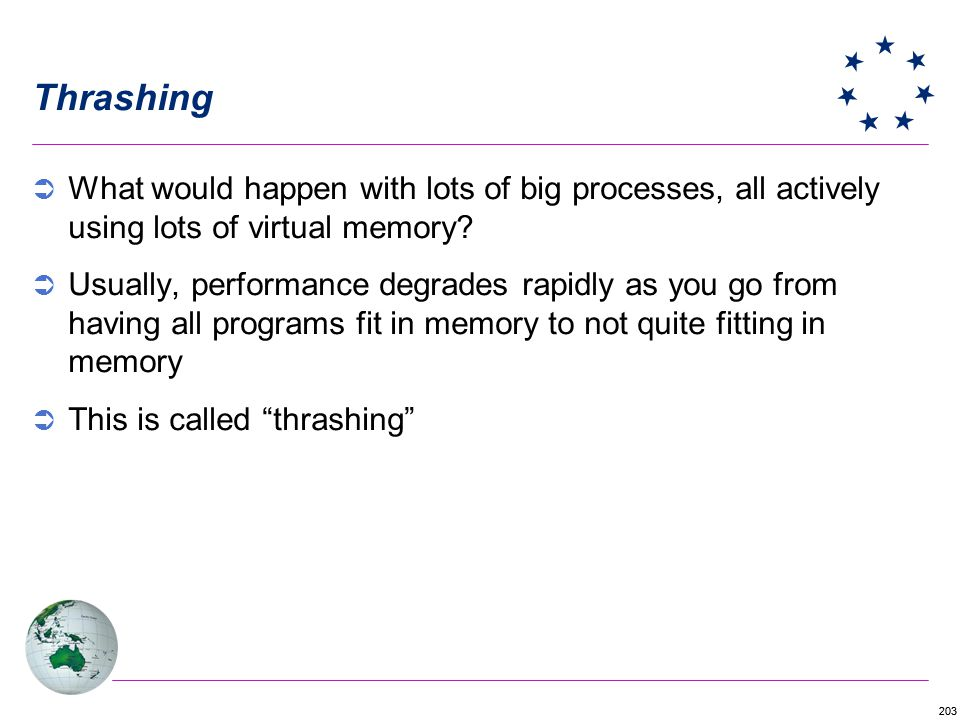 203 Thrashing What would happen with lots of big processes, all actively using lots of virtual memory? Usually, performance degrades rapidly as you go