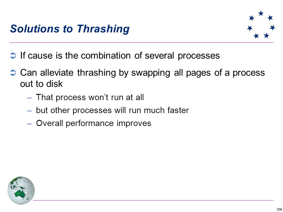 206 Solutions to Thrashing If cause is the combination of several processes Can alleviate thrashing by swapping all pages of a process out to disk –That process wont run at all –but other processes will run much faster –Overall performance improves