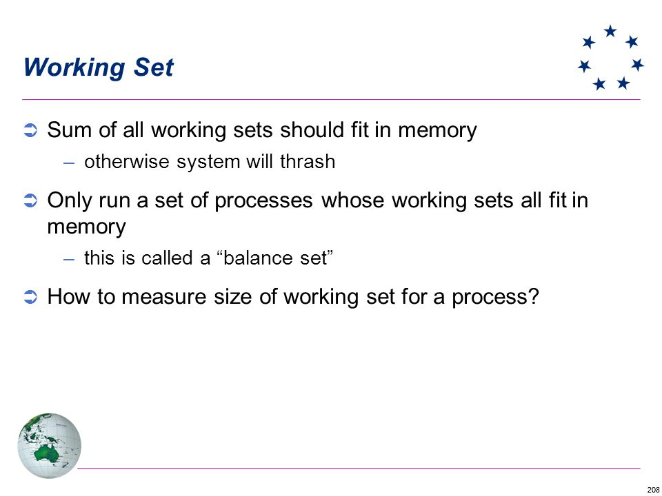 208 Working Set Sum of all working sets should fit in memory –otherwise system will thrash Only run a set of processes whose working sets all fit in memory –this is called a balance set How to measure size of working set for a process?