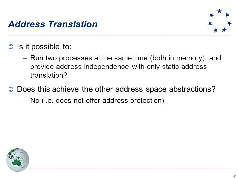 21 Address Translation Is it possible to: –Run two processes at the same time (both in memory), and provide address independence with only static address translation.