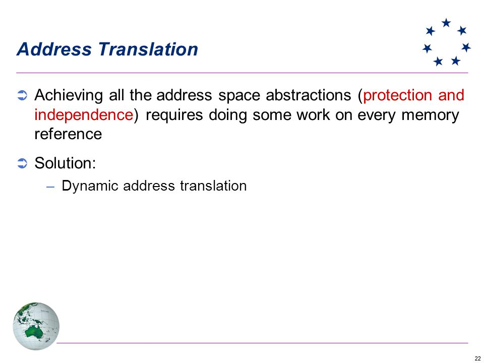 22 Address Translation Achieving all the address space abstractions (protection and independence) requires doing some work on every memory reference Solution: –Dynamic address translation