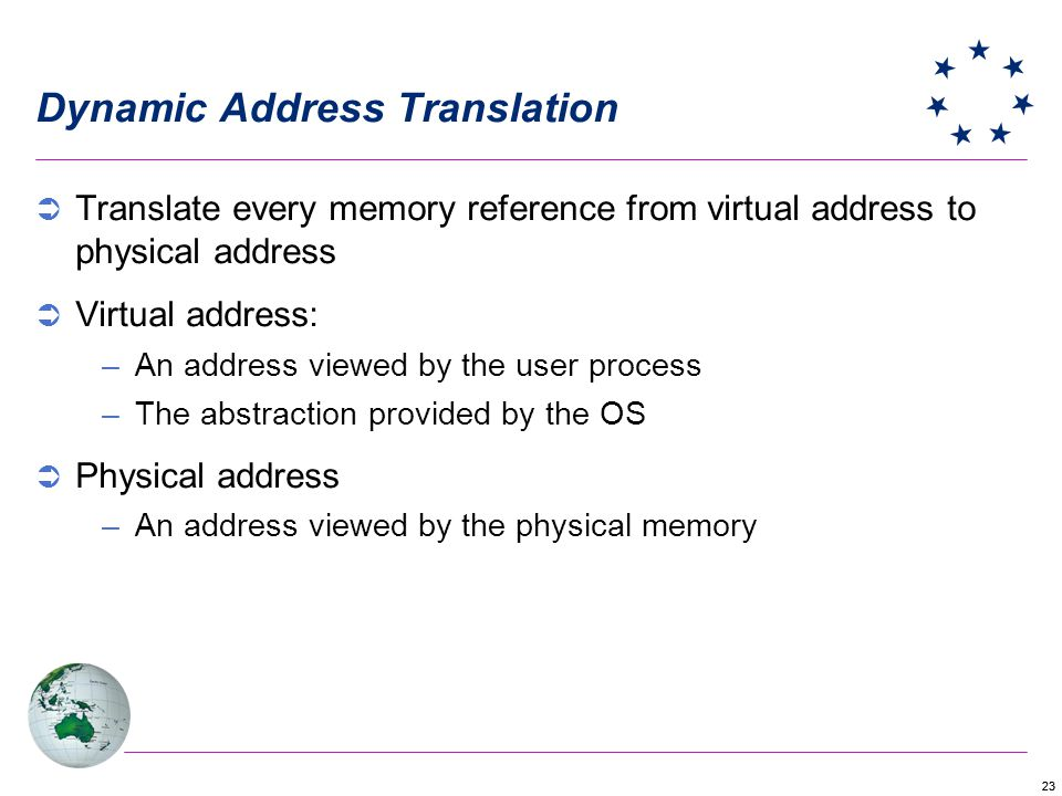 23 Dynamic Address Translation Translate every memory reference from virtual address to physical address Virtual address: –An address viewed by the user process –The abstraction provided by the OS Physical address –An address viewed by the physical memory