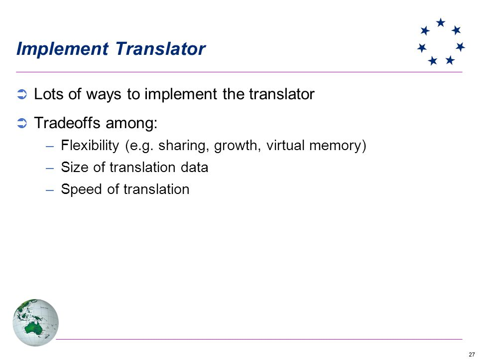 27 Implement Translator Lots of ways to implement the translator Tradeoffs among: –Flexibility (e.g. sharing, growth, virtual memory) –Size of transla