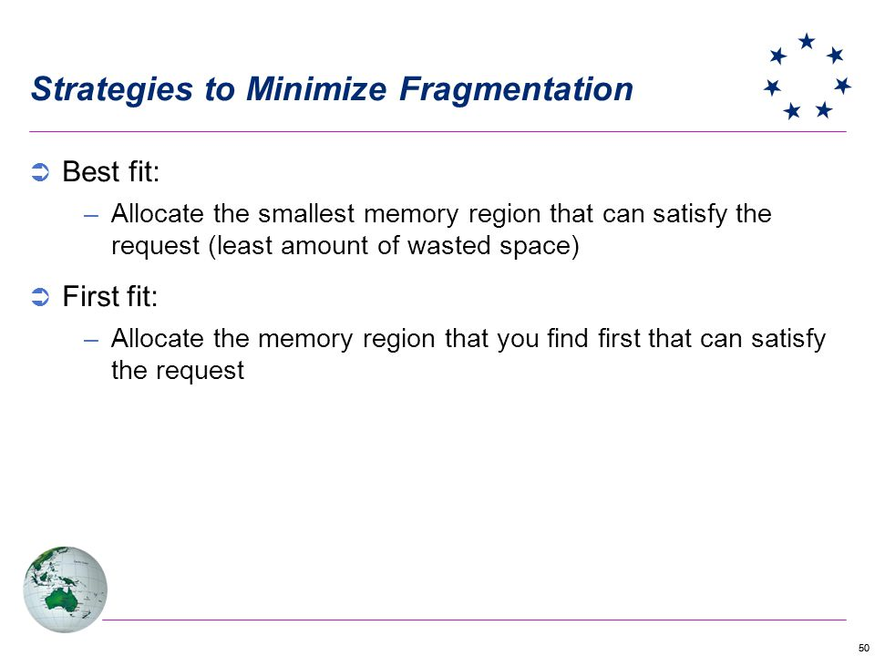 50 Strategies to Minimize Fragmentation Best fit: –Allocate the smallest memory region that can satisfy the request (least amount of wasted space) First fit: –Allocate the memory region that you find first that can satisfy the request