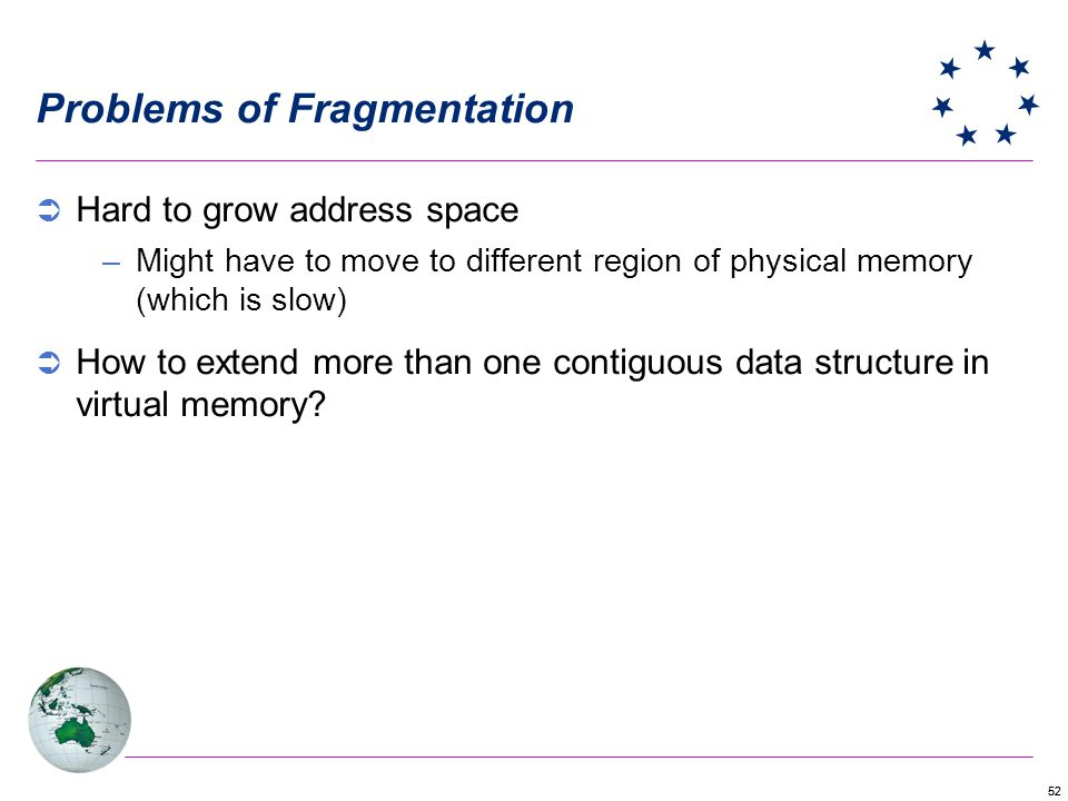 52 Problems of Fragmentation Hard to grow address space –Might have to move to different region of physical memory (which is slow) How to extend more