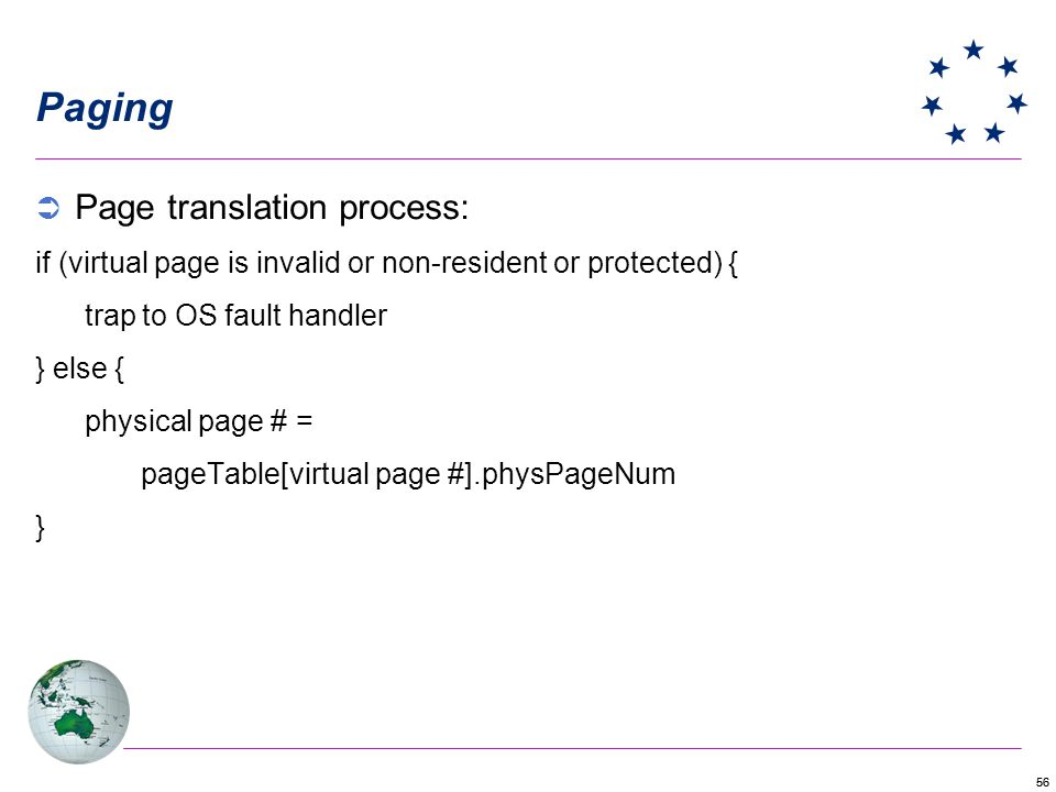 56 Paging Page translation process: if (virtual page is invalid or non-resident or protected) { trap to OS fault handler } else { physical page # = pageTable[virtual page #].physPageNum }