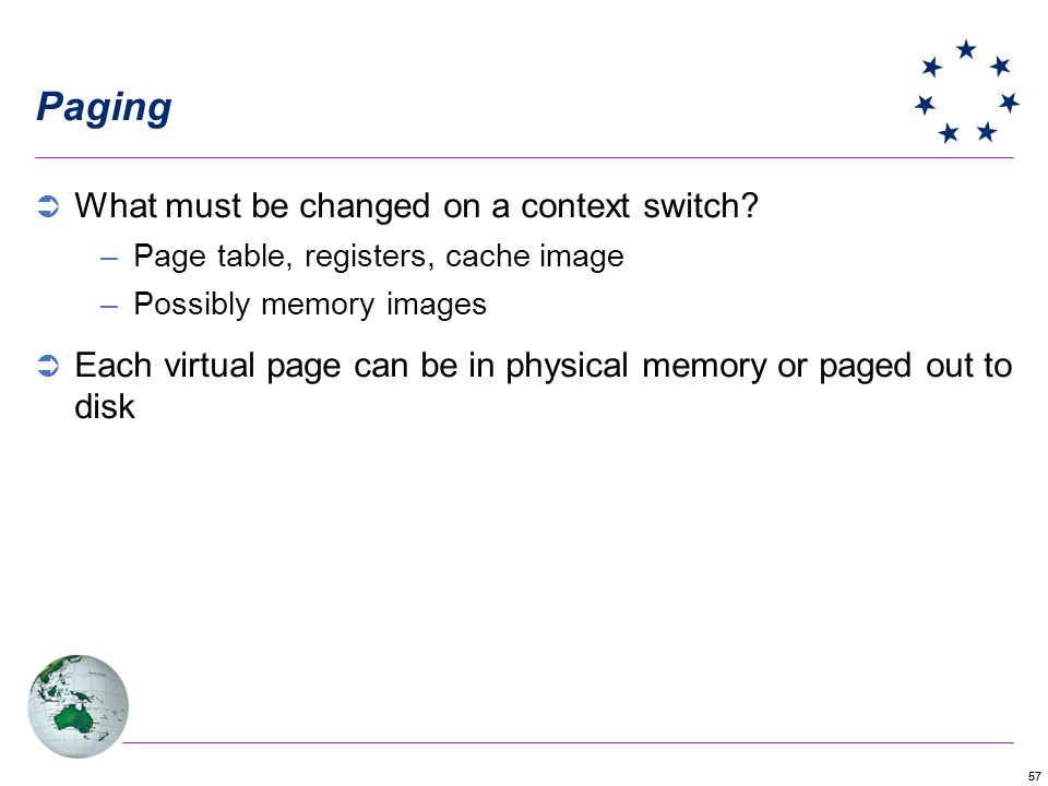 57 Paging What must be changed on a context switch? –Page table, registers, cache image –Possibly memory images Each virtual page can be in physical m