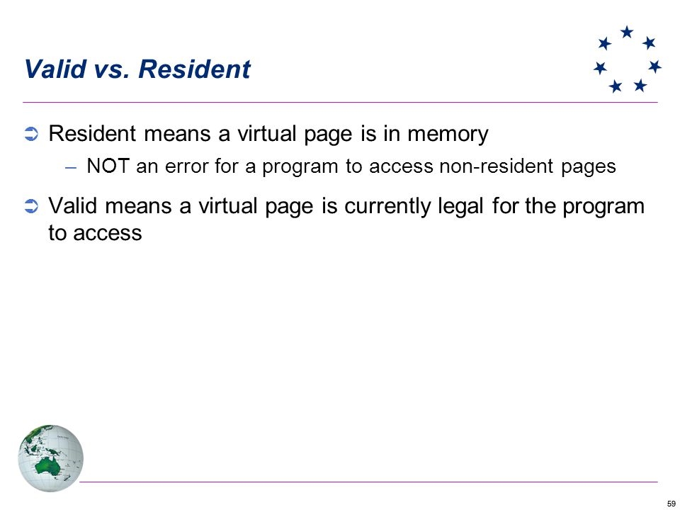 59 Valid vs. Resident Resident means a virtual page is in memory –NOT an error for a program to access non-resident pages Valid means a virtual page i