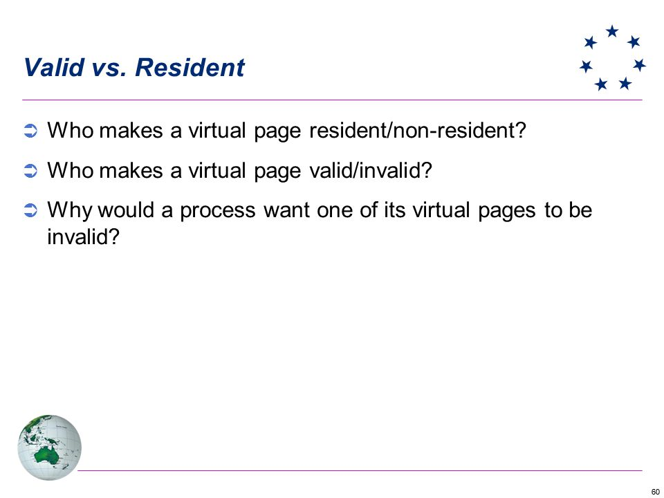 60 Valid vs. Resident Who makes a virtual page resident/non-resident? Who makes a virtual page valid/invalid? Why would a process want one of its virt