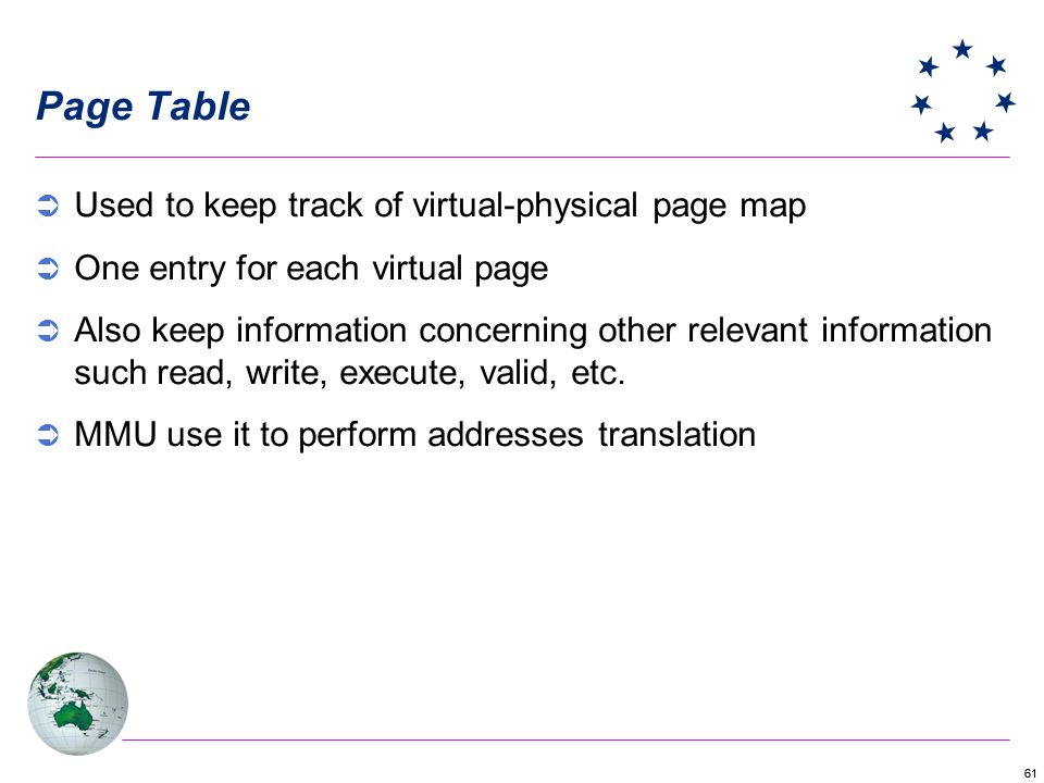61 Page Table Used to keep track of virtual-physical page map One entry for each virtual page Also keep information concerning other relevant information such read, write, execute, valid, etc.