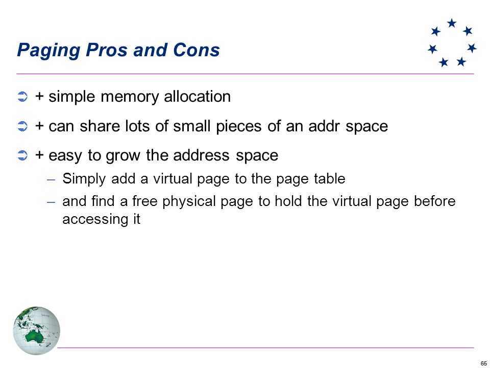 65 Paging Pros and Cons + simple memory allocation + can share lots of small pieces of an addr space + easy to grow the address space –Simply add a virtual page to the page table –and find a free physical page to hold the virtual page before accessing it