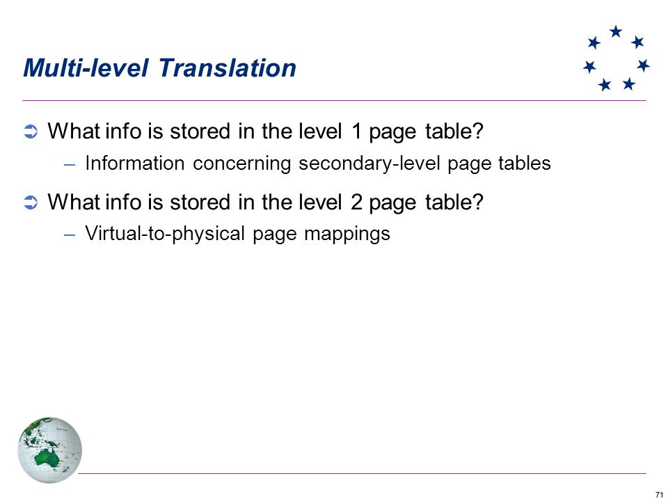 71 Multi-level Translation What info is stored in the level 1 page table? –Information concerning secondary-level page tables What info is stored in t