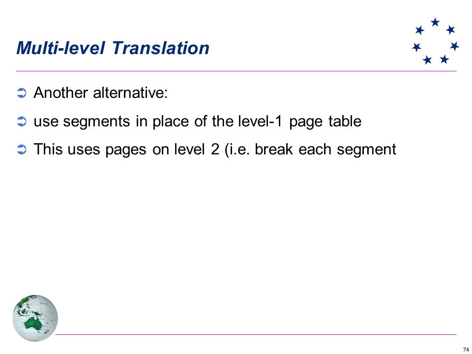 74 Multi-level Translation Another alternative: use segments in place of the level-1 page table This uses pages on level 2 (i.e. break each segment
