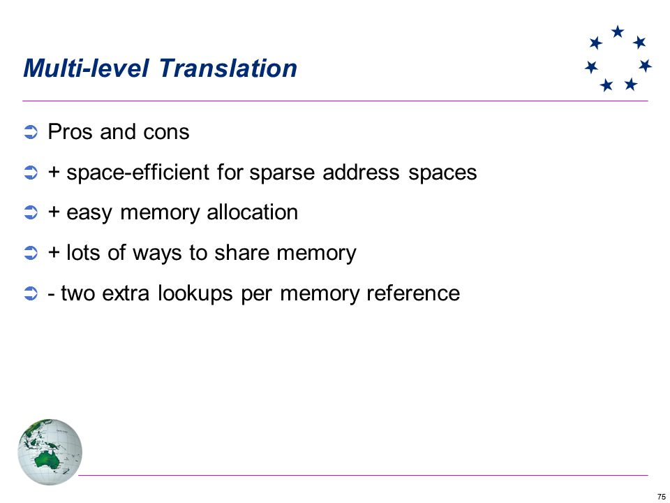 75 Multi-level Translation Pros and cons + space-efficient for sparse address spaces + easy memory allocation + lots of ways to share memory - two extra lookups per memory reference