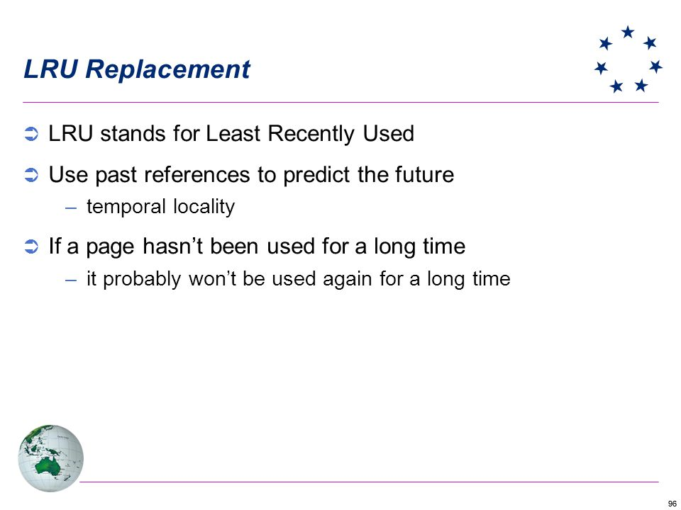 96 LRU Replacement LRU stands for Least Recently Used Use past references to predict the future –temporal locality If a page hasnt been used for a lon