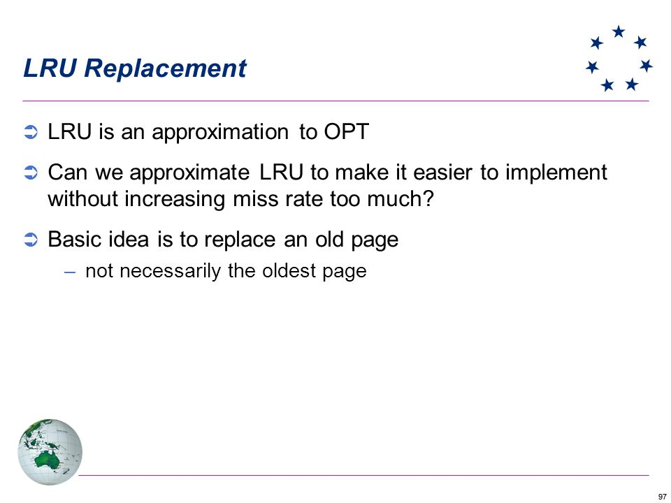 97 LRU Replacement LRU is an approximation to OPT Can we approximate LRU to make it easier to implement without increasing miss rate too much? Basic i