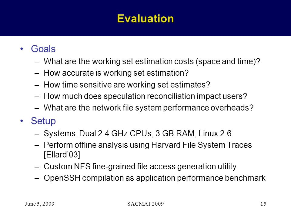 June 5, 2009SACMAT 200915Evaluation Goals –What are the working set estimation costs (space and time)? –How accurate is working set estimation? –How t