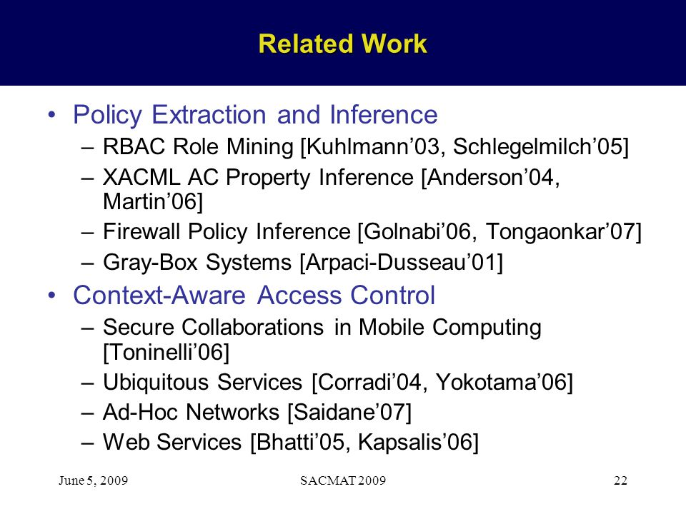 June 5, 2009SACMAT 200922 Related Work Policy Extraction and Inference –RBAC Role Mining [Kuhlmann03, Schlegelmilch05] –XACML AC Property Inference [A
