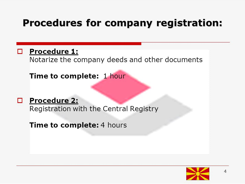 4 Procedures for company registration: Procedure 1: Notarize the company deeds and other documents Time to complete: 1 hour Procedure 2: Registration with the Central Registry Time to complete: 4 hours