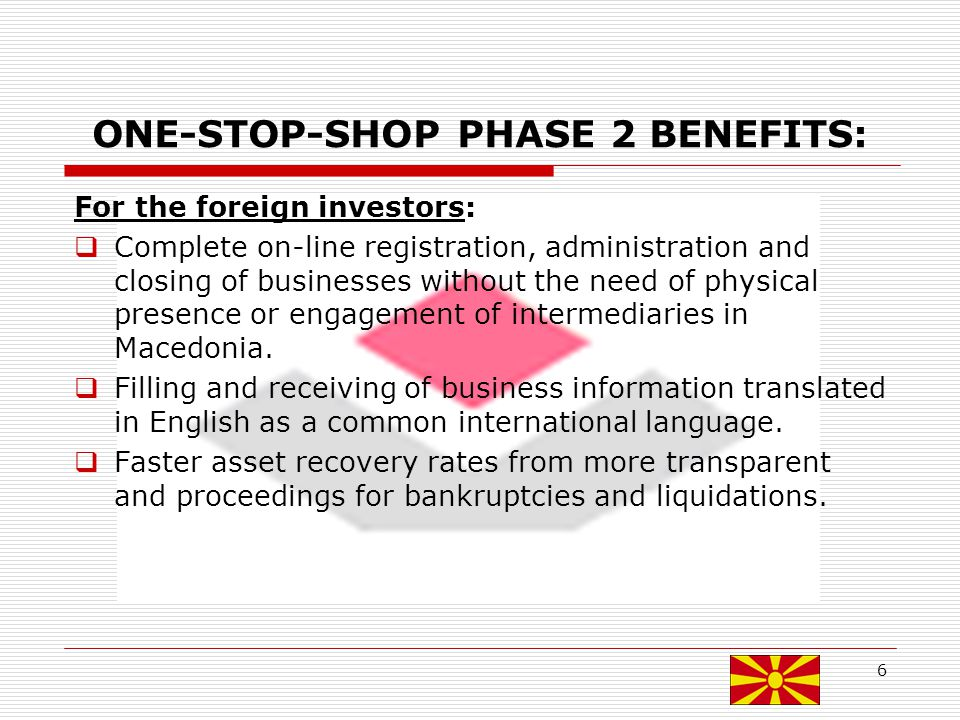 ONE-STOP-SHOP PHASE 2 BENEFITS: For the foreign investors: Complete on-line registration, administration and closing of businesses without the need of physical presence or engagement of intermediaries in Macedonia.