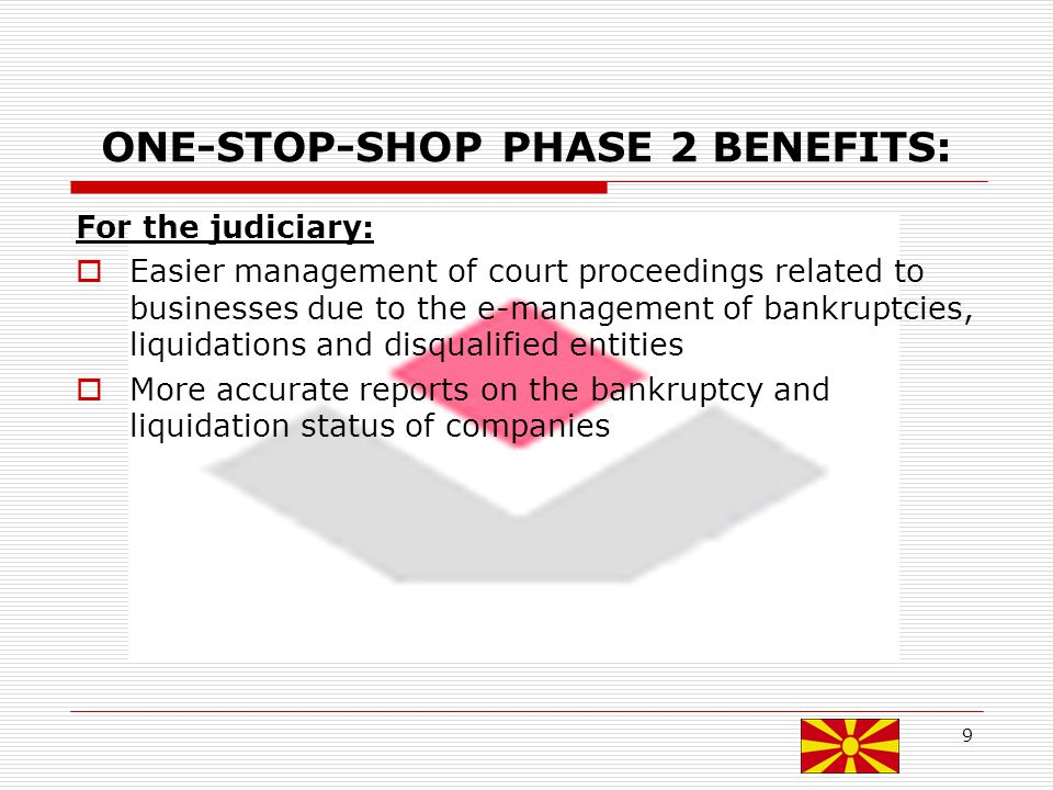 ONE-STOP-SHOP PHASE 2 BENEFITS: For the judiciary: Easier management of court proceedings related to businesses due to the e-management of bankruptcies, liquidations and disqualified entities More accurate reports on the bankruptcy and liquidation status of companies 9