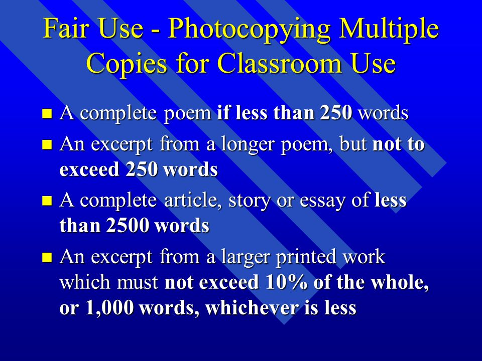 Fair Use - Photocopying Multiple Copies for Classroom Use n A complete poem if less than 250 words n An excerpt from a longer poem, but not to exceed 250 words n A complete article, story or essay of less than 2500 words n An excerpt from a larger printed work which must not exceed 10% of the whole, or 1,000 words, whichever is less