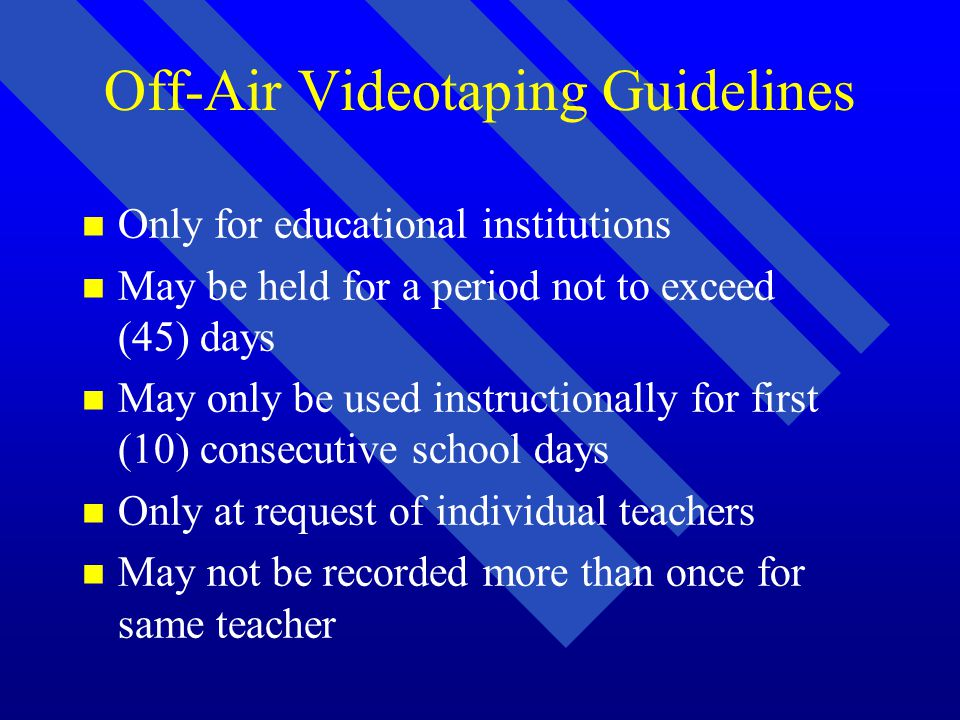 Off-Air Videotaping Guidelines n n Only for educational institutions n n May be held for a period not to exceed (45) days n n May only be used instructionally for first (10) consecutive school days n n Only at request of individual teachers n n May not be recorded more than once for same teacher