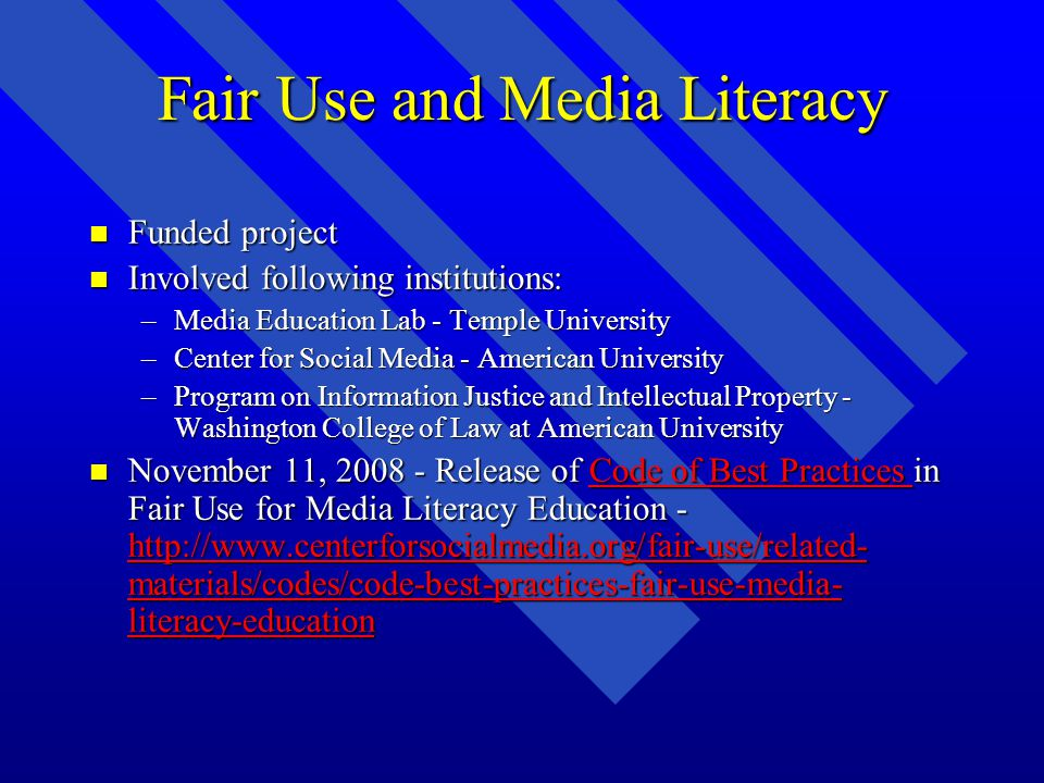 Fair Use and Media Literacy n Funded project n Involved following institutions: –Media Education Lab - Temple University –Center for Social Media - American University –Program on Information Justice and Intellectual Property - Washington College of Law at American University n November 11, 2008 - Release of Code of Best Practices in Fair Use for Media Literacy Education - http://www.centerforsocialmedia.org/fair-use/related- materials/codes/code-best-practices-fair-use-media- literacy-education Code of Best Practices http://www.centerforsocialmedia.org/fair-use/related- materials/codes/code-best-practices-fair-use-media- literacy-educationCode of Best Practices http://www.centerforsocialmedia.org/fair-use/related- materials/codes/code-best-practices-fair-use-media- literacy-education