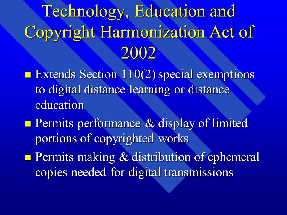 Technology, Education and Copyright Harmonization Act of 2002 n Extends Section 110(2) special exemptions to digital distance learning or distance education n Permits performance & display of limited portions of copyrighted works n Permits making & distribution of ephemeral copies needed for digital transmissions