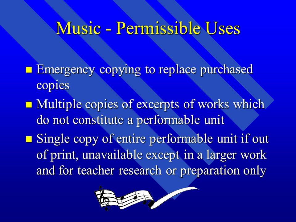 Music - Permissible Uses n Emergency copying to replace purchased copies n Multiple copies of excerpts of works which do not constitute a performable unit n Single copy of entire performable unit if out of print, unavailable except in a larger work and for teacher research or preparation only