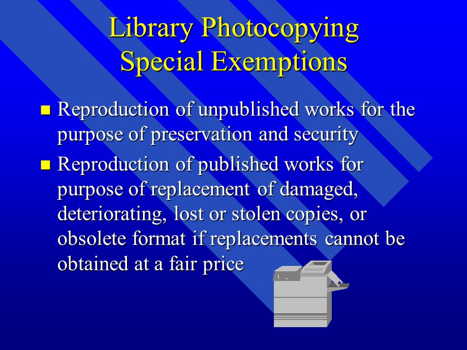 Library Photocopying Special Exemptions n Reproduction of unpublished works for the purpose of preservation and security n Reproduction of published works for purpose of replacement of damaged, deteriorating, lost or stolen copies, or obsolete format if replacements cannot be obtained at a fair price