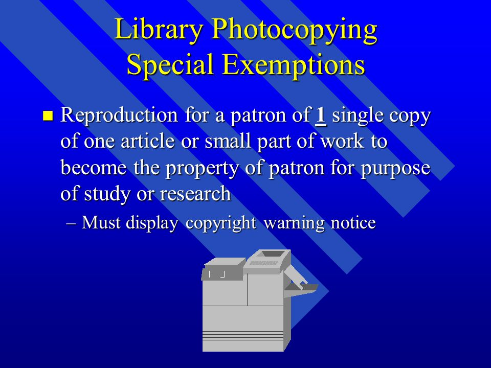 Library Photocopying Special Exemptions n Reproduction of entire work if cannot be obtained at fair price –Copy becomes property of user for study and research –Copyright warning is displayed n All preceding for isolated and unrelated reproduction on different occasions.