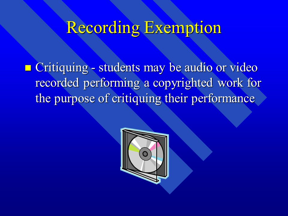 Recording Exemption n Critiquing - students may be audio or video recorded performing a copyrighted work for the purpose of critiquing their performance