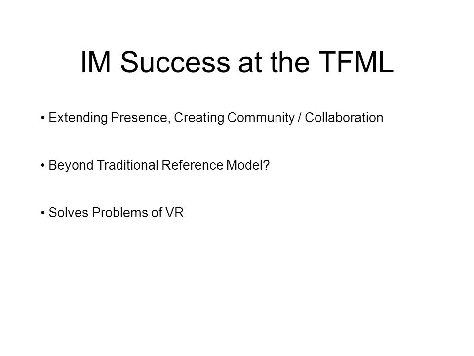IM Success at the TFML Extending Presence, Creating Community / Collaboration Beyond Traditional Reference Model.