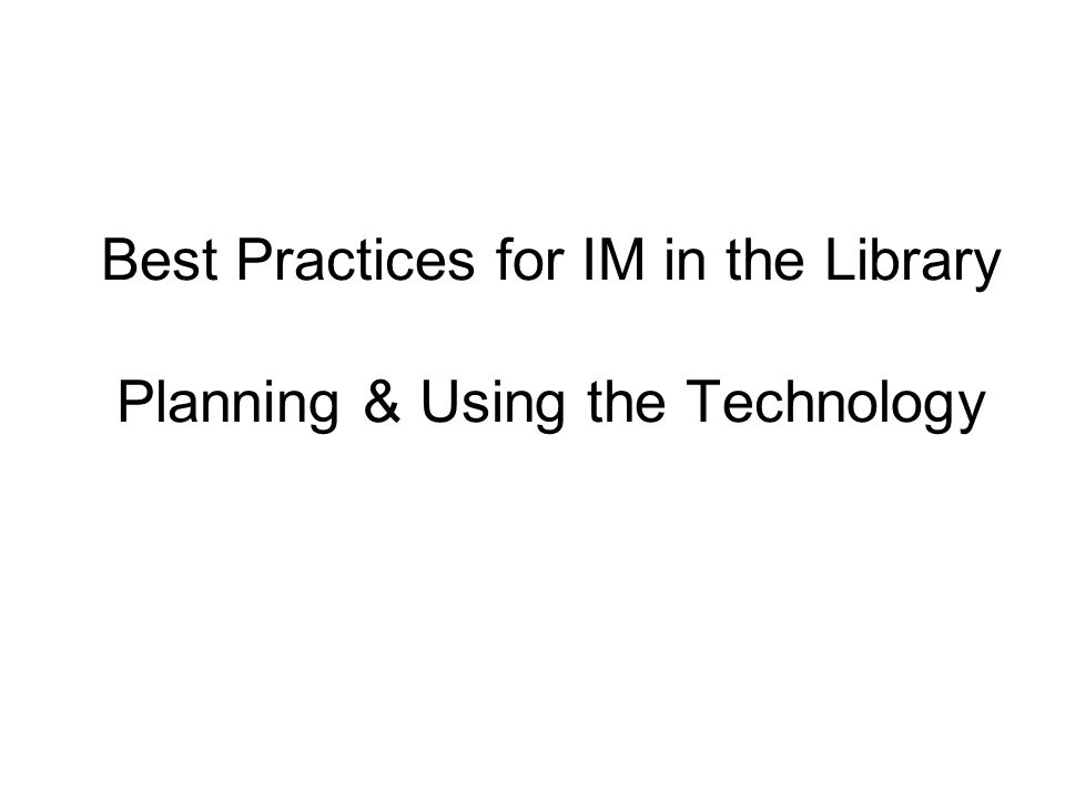 Best Practices for IM in the Library Planning & Using the Technology