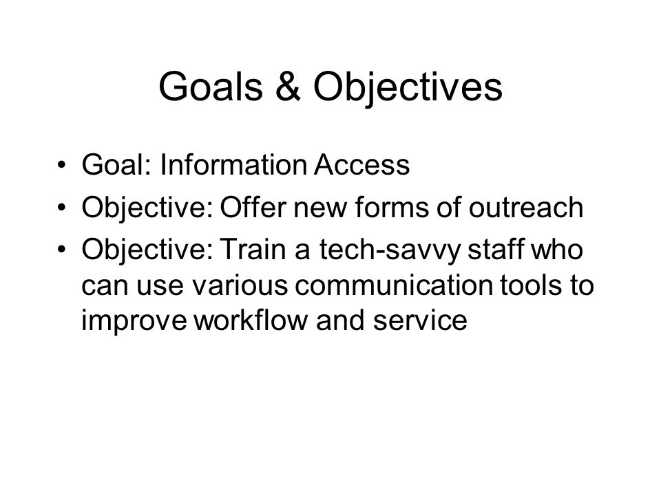 Goals & Objectives Goal: Information Access Objective: Offer new forms of outreach Objective: Train a tech-savvy staff who can use various communication tools to improve workflow and service