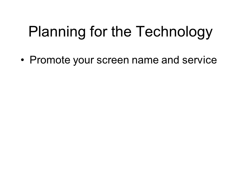 Planning for the Technology Promote your screen name and service