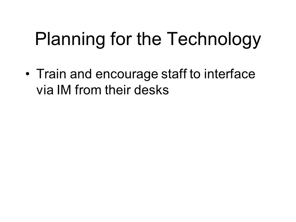 Planning for the Technology Train and encourage staff to interface via IM from their desks