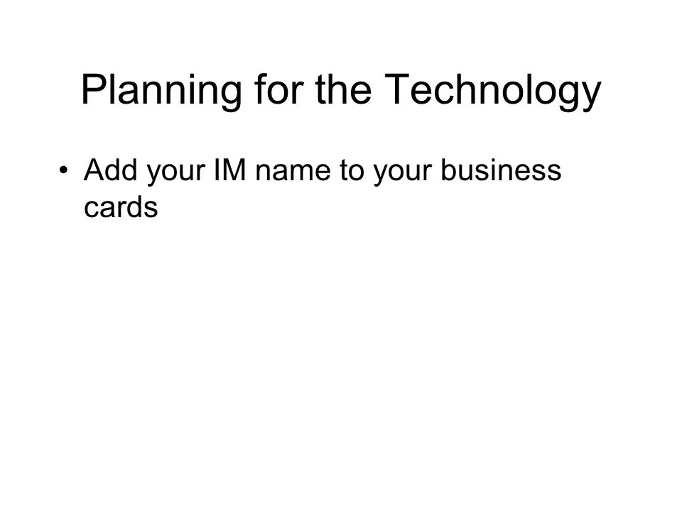 Planning for the Technology Add your IM name to your business cards