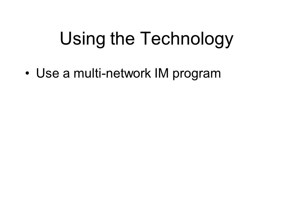 Using the Technology Use a multi-network IM program