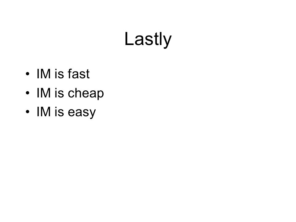 Lastly IM is fast IM is cheap IM is easy