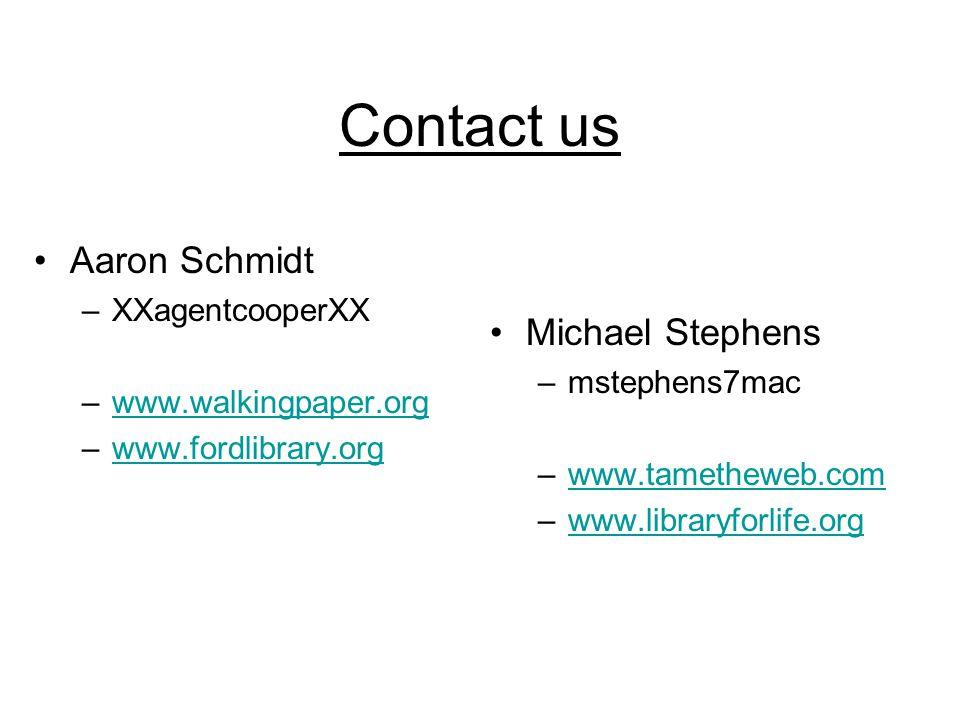 Contact us Michael Stephens –mstephens7mac –www.tametheweb.comwww.tametheweb.com –www.libraryforlife.orgwww.libraryforlife.org Aaron Schmidt –XXagentcooperXX –www.walkingpaper.orgwww.walkingpaper.org –www.fordlibrary.orgwww.fordlibrary.org