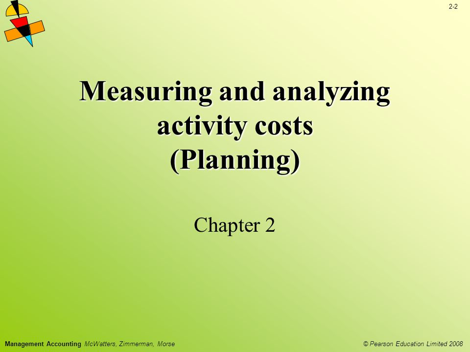 2-33 © Pearson Education Limited 2008 Management Accounting McWatters, Zimmerman, Morse Estimating activity costs through fixed and variable costs is often difficult and prone to error Other methods of estimating variable and fixed costs are: –Account classification –Using the high-low method to fit historic cost data –Regression analysis Estimation of Activity Costs through Variable and Fixed Costs