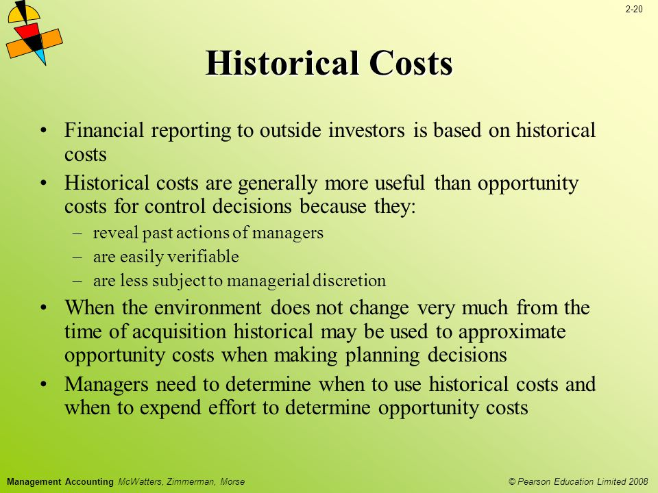 2-20 © Pearson Education Limited 2008 Management Accounting McWatters, Zimmerman, Morse Historical Costs Financial reporting to outside investors is based on historical costs Historical costs are generally more useful than opportunity costs for control decisions because they: –reveal past actions of managers –are easily verifiable –are less subject to managerial discretion When the environment does not change very much from the time of acquisition historical may be used to approximate opportunity costs when making planning decisions Managers need to determine when to use historical costs and when to expend effort to determine opportunity costs