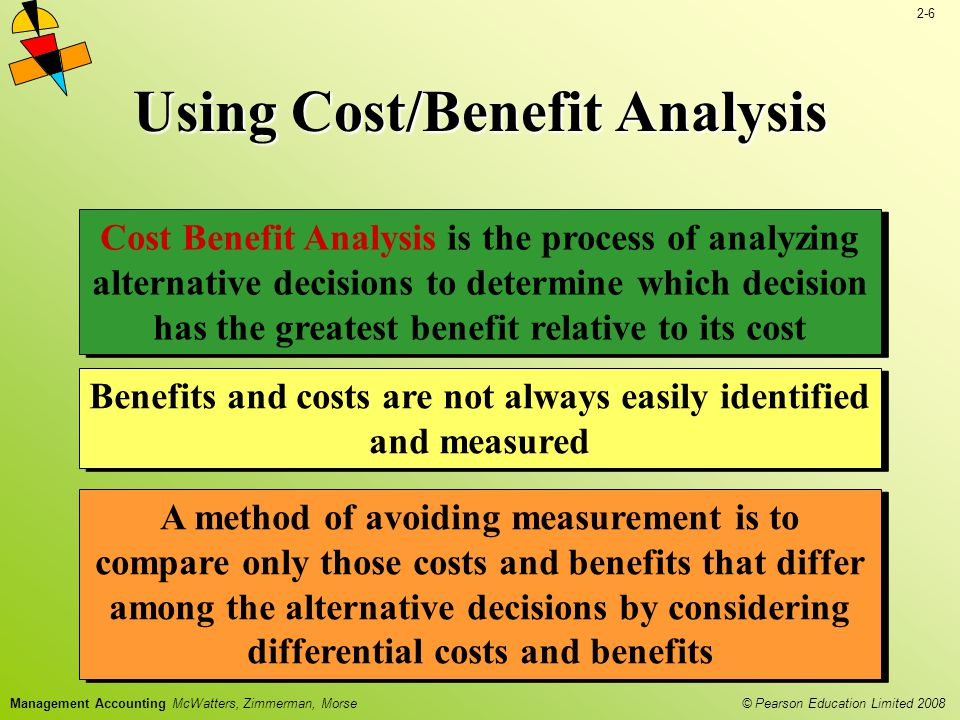 2-6 © Pearson Education Limited 2008 Management Accounting McWatters, Zimmerman, Morse Using Cost/Benefit Analysis Cost Benefit Analysis is the process of analyzing alternative decisions to determine which decision has the greatest benefit relative to its cost A method of avoiding measurement is to compare only those costs and benefits that differ among the alternative decisions by considering differential costs and benefits Benefits and costs are not always easily identified and measured