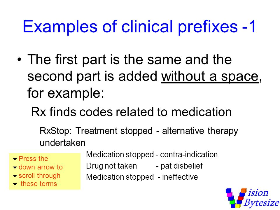 Examples of clinical prefixes -1 The first part is the same and the second part is added without a space, for example: Rx finds codes related to medication RxStop: Treatment stopped - alternative therapy undertaken Medication stopped - contra-indication Drug not taken - pat disbelief Medication stopped - ineffective Press the down arrow to scroll through these terms