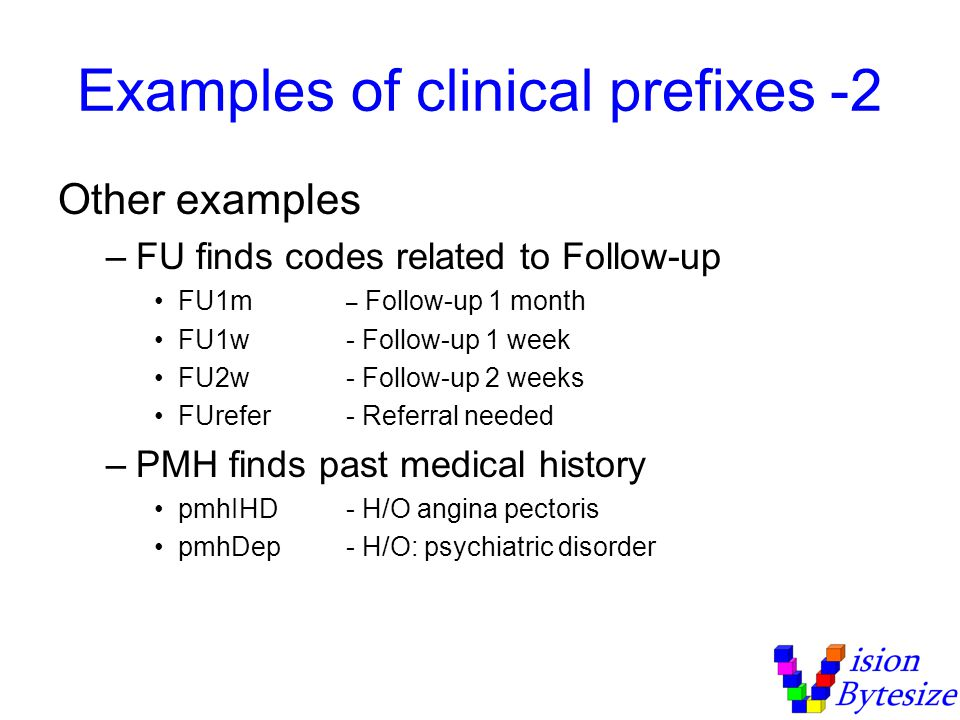 Examples of clinical prefixes -2 Other examples –FU finds codes related to Follow-up FU1m – Follow-up 1 month FU1w- Follow-up 1 week FU2w- Follow-up 2 weeks FUrefer- Referral needed –PMH finds past medical history pmhIHD- H/O angina pectoris pmhDep- H/O: psychiatric disorder