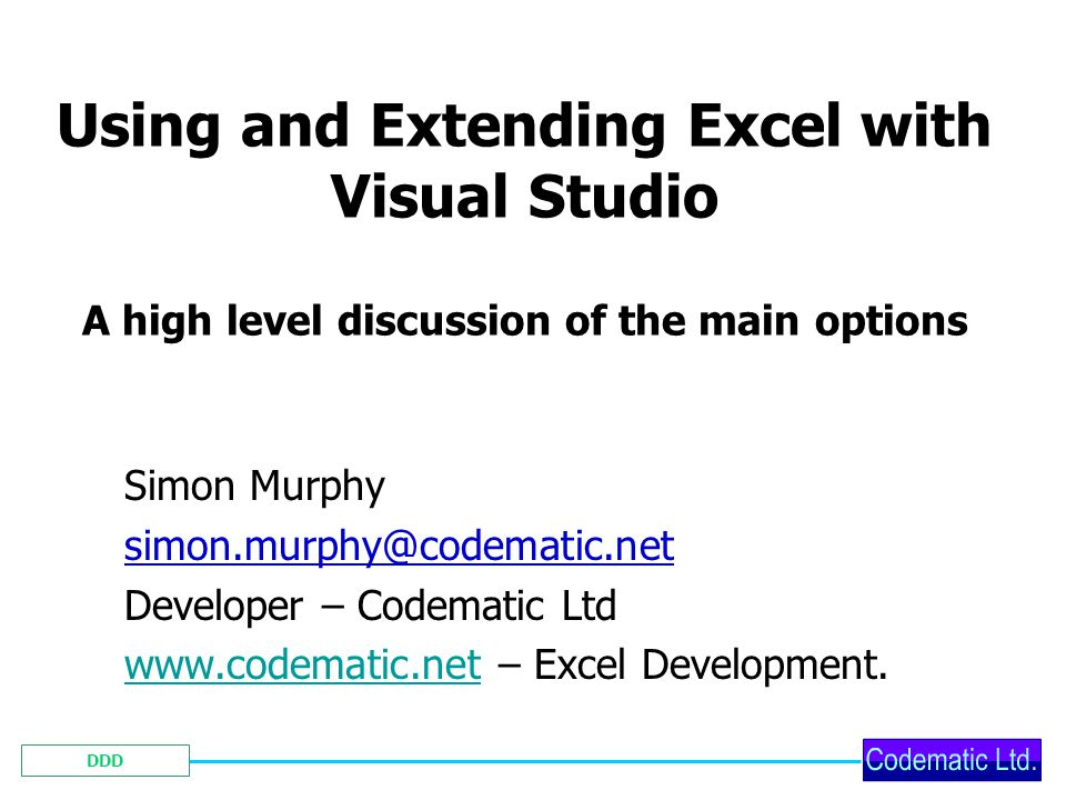 DDD Using and Extending Excel with Visual Studio A high level discussion of the main options Simon Murphy simon.murphy@codematic.net Developer – Codematic Ltd www.codematic.netwww.codematic.net – Excel Development.